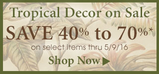 Save 40%-70% on select Tropical Decor thru 5/9/16!