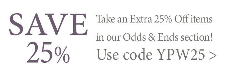 Take an Extra 25% Off items in our Odds & Ends section with code YPW25 thru Monday 2/24/20!