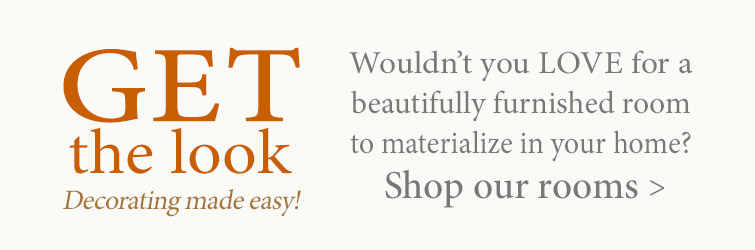 Shop some of our most beautiful rooms. Get The Look!