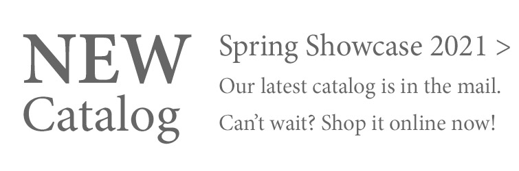 Our new Spring Showcase 2021 catalog is in the mail. Can't wait? Shop it online now >