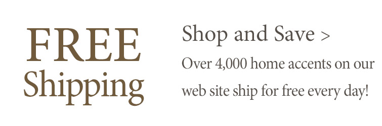 Every day Free Shipping on more than 4,000 home accents